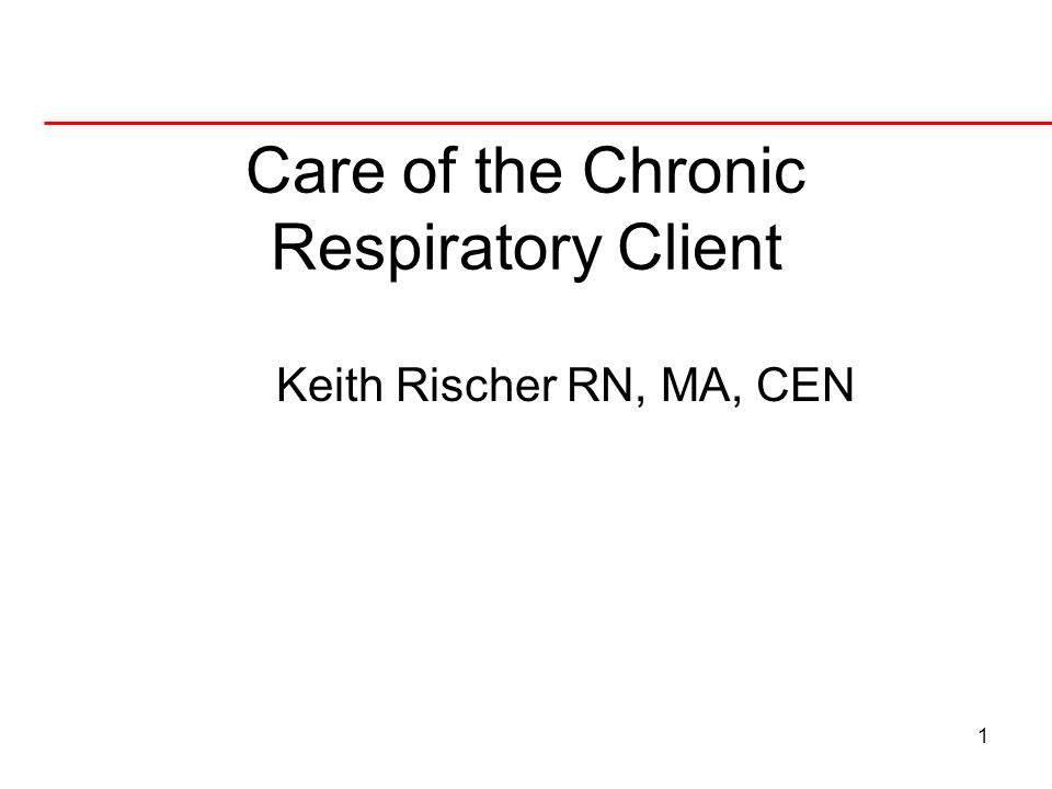 1 Care of the Chronic Respiratory Client Keith Rischer RN, MA, CEN