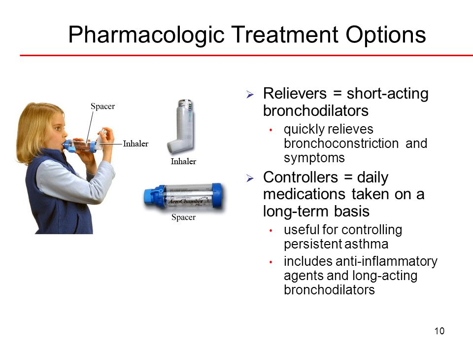 10 Pharmacologic Treatment Options Relievers = short-acting bronchodilators quickly relieves bronchoconstriction and symptoms Controllers = daily medi
