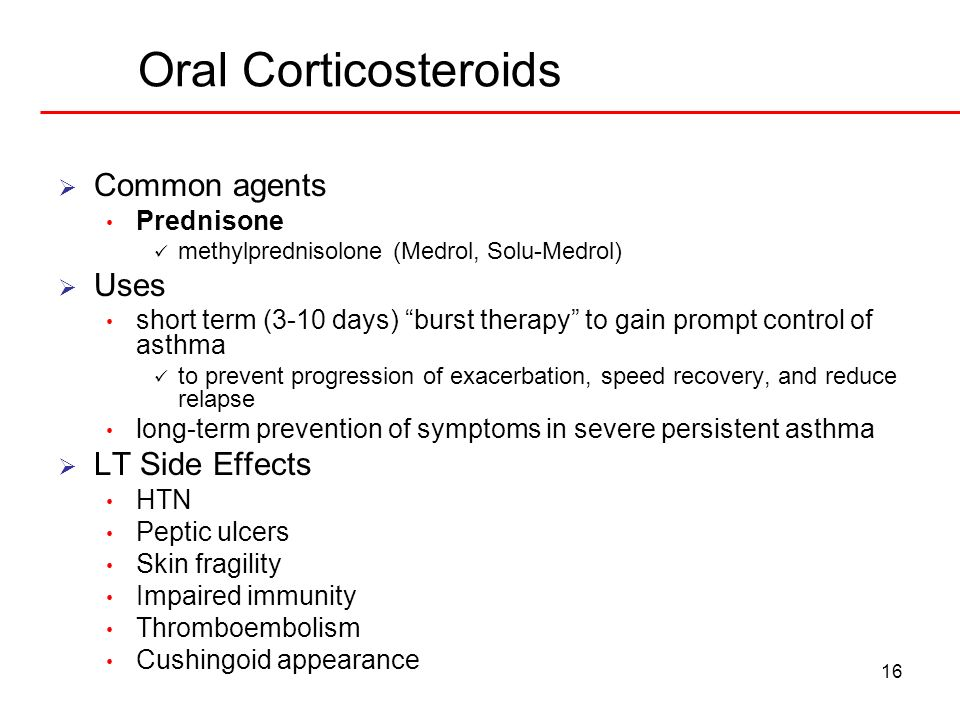 16 Oral Corticosteroids Common agents Prednisone methylprednisolone (Medrol, Solu-Medrol) Uses short term (3-10 days) burst therapy to gain prompt con