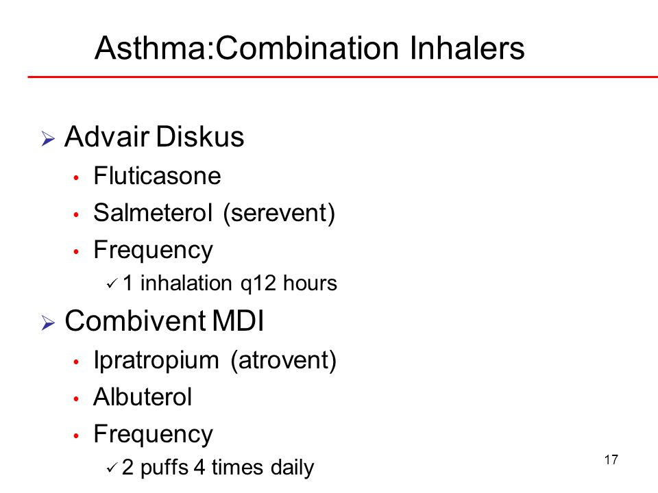 17 Asthma:Combination Inhalers Advair Diskus Fluticasone Salmeterol (serevent) Frequency 1 inhalation q12 hours Combivent MDI Ipratropium (atrovent) A