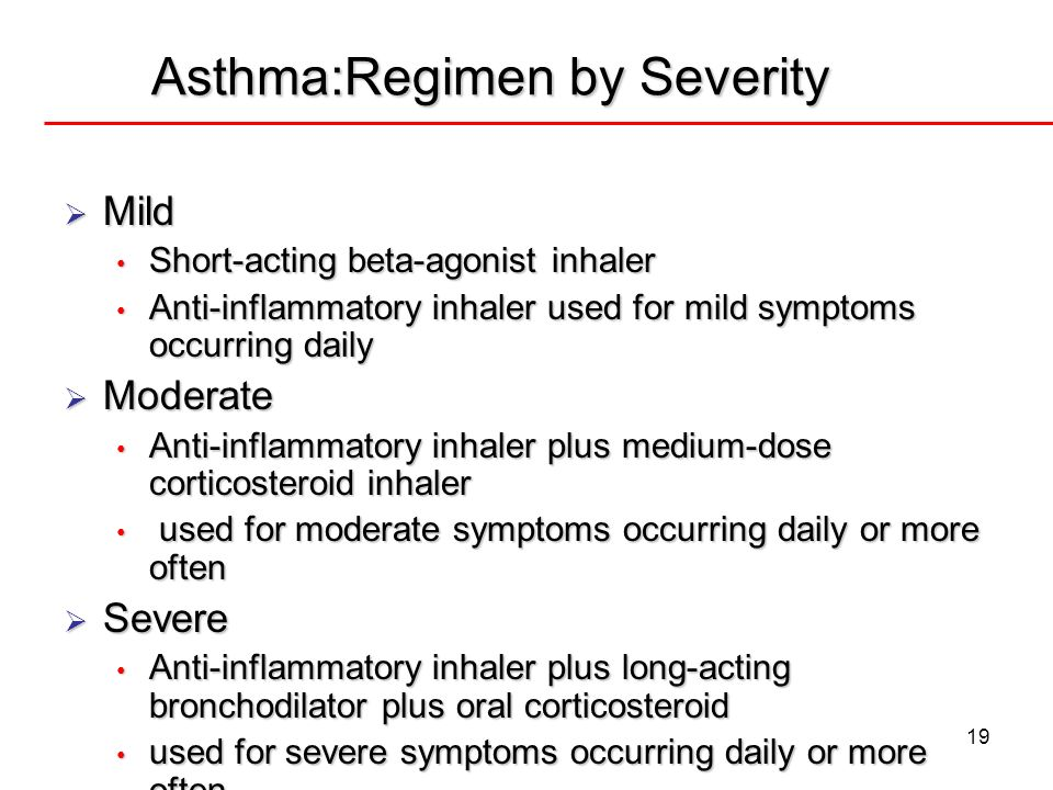 19 Asthma:Regimen by Severity Mild Mild Short-acting beta-agonist inhaler Short-acting beta-agonist inhaler Anti-inflammatory inhaler used for mild sy