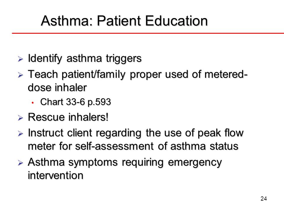 24 Asthma: Patient Education Identify asthma triggers Identify asthma triggers Teach patient/family proper used of metered- dose inhaler Teach patient