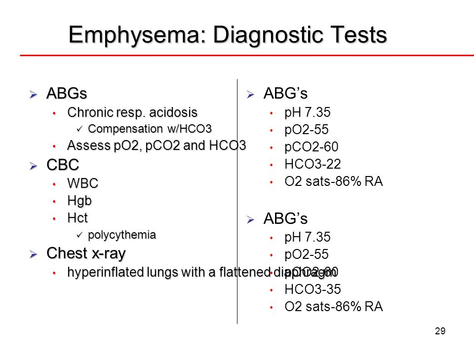 29 Emphysema: Diagnostic Tests ABGs ABGs Chronic resp. acidosis Chronic resp. acidosis Compensation w/HCO3 Compensation w/HCO3 Assess pO2, pCO2 and HC