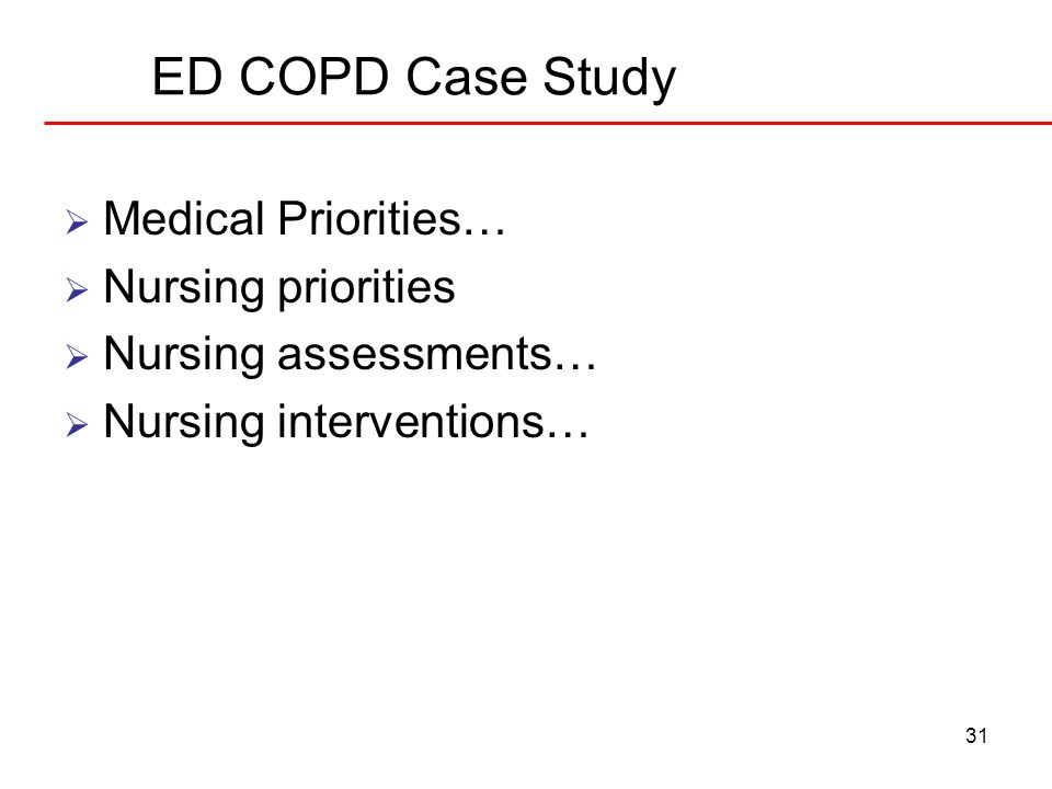 31 ED COPD Case Study Medical Priorities… Nursing priorities Nursing assessments… Nursing interventions…