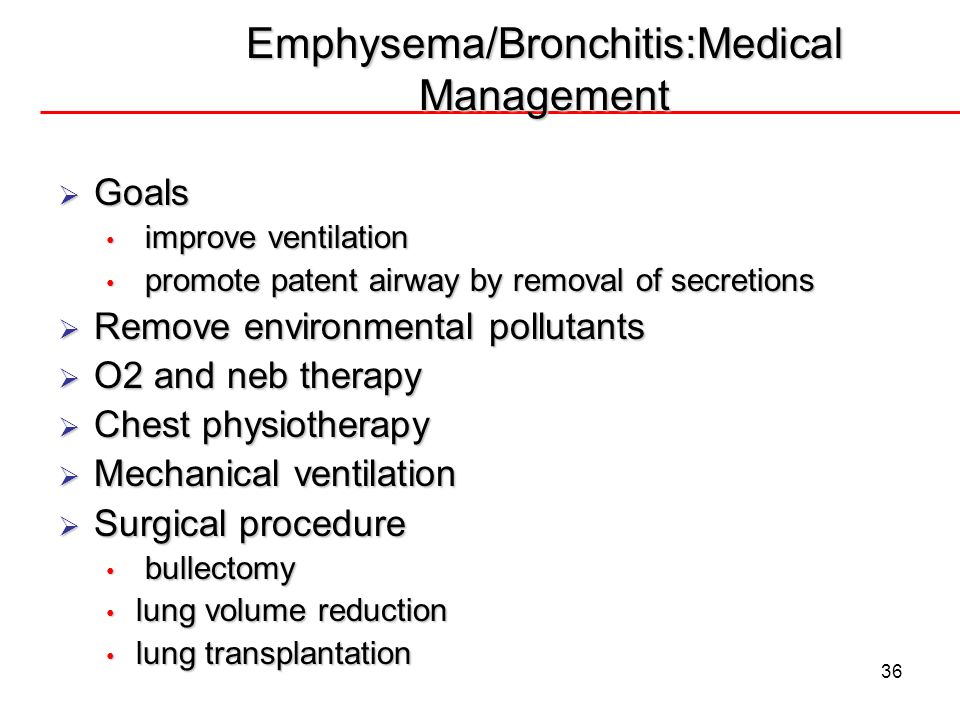 36 Emphysema/Bronchitis:Medical Management Goals Goals improve ventilation improve ventilation promote patent airway by removal of secretions promote