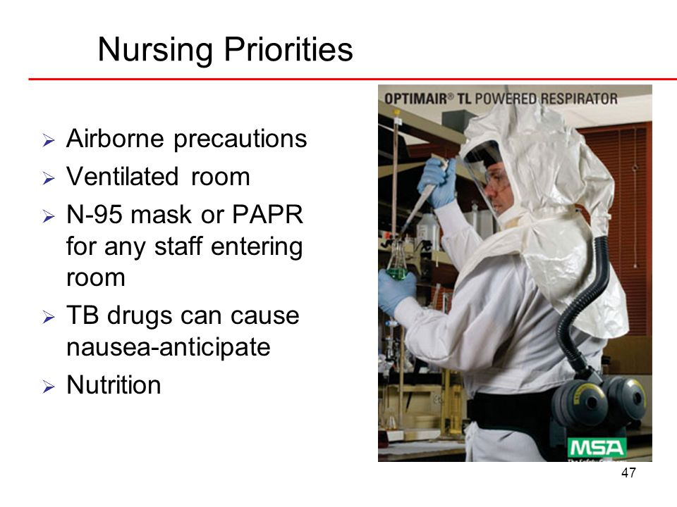 47 Nursing Priorities Airborne precautions Ventilated room N-95 mask or PAPR for any staff entering room TB drugs can cause nausea-anticipate Nutritio