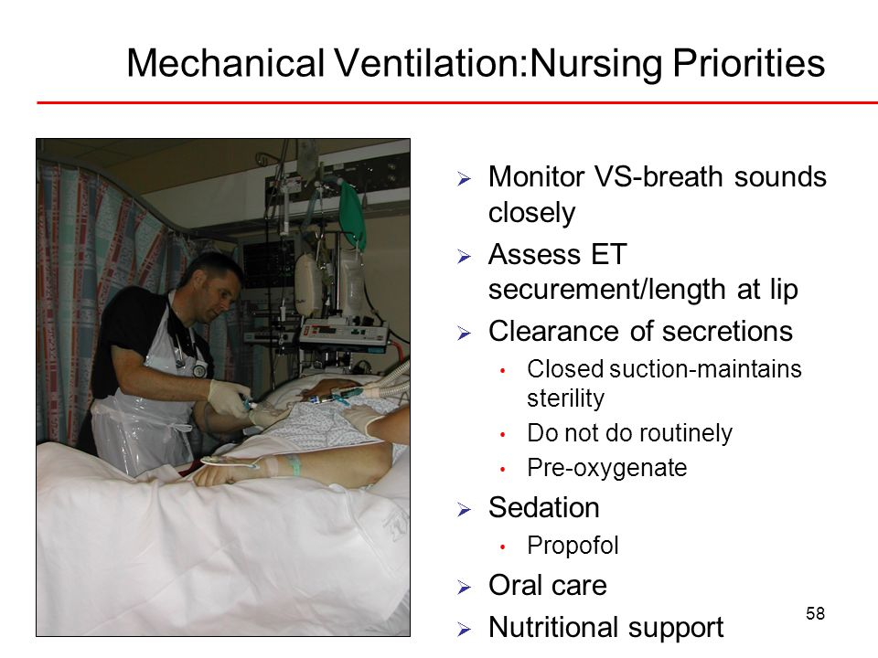 58 Mechanical Ventilation:Nursing Priorities Monitor VS-breath sounds closely Assess ET securement/length at lip Clearance of secretions Closed suctio