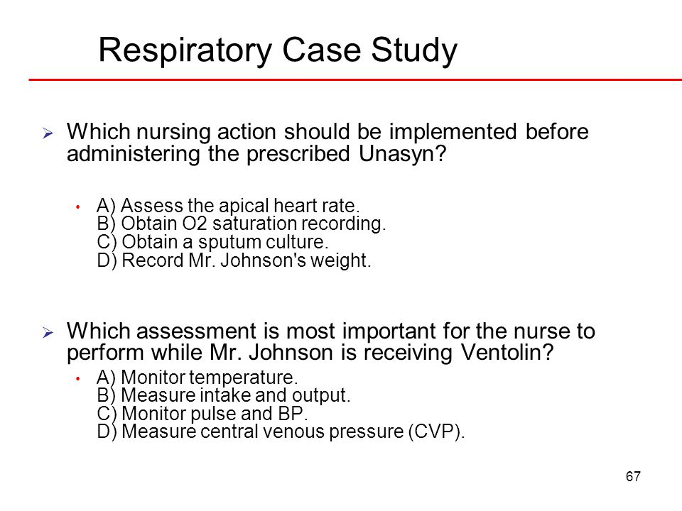 67 Respiratory Case Study Which nursing action should be implemented before administering the prescribed Unasyn? A) Assess the apical heart rate. B) O