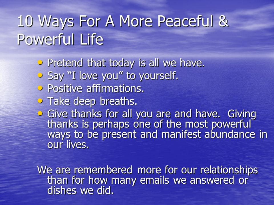 10 Ways For A More Peaceful & Powerful Life Pretend that today is all we have.