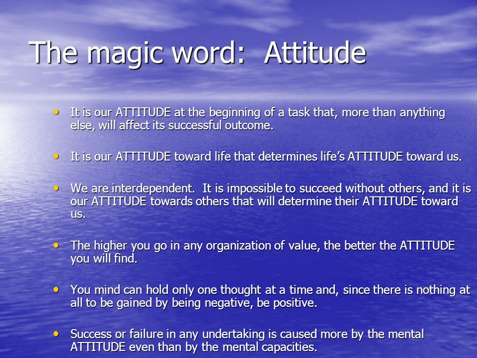 The magic word: Attitude It is our ATTITUDE at the beginning of a task that, more than anything else, will affect its successful outcome.