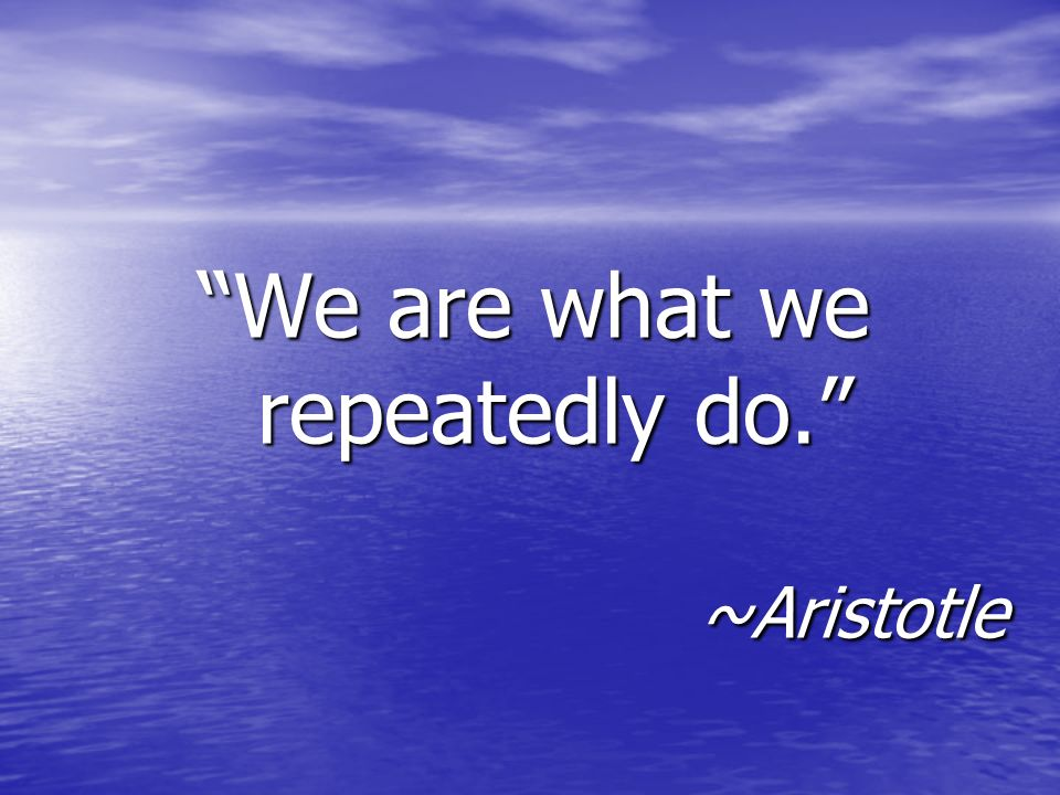 We are what we repeatedly do. ~Aristotle
