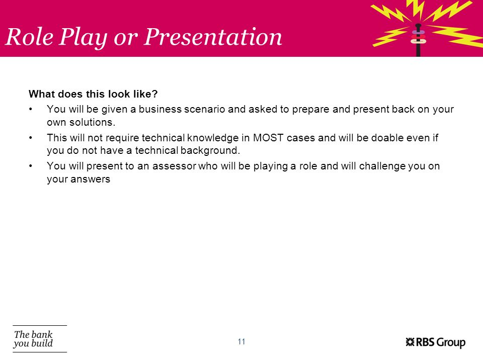 Role Play or Presentation 11 What does this look like? You will be given a business scenario and asked to prepare and present back on your own solutio