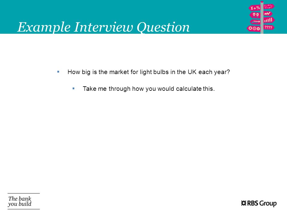 Example Interview Question How big is the market for light bulbs in the UK each year? Take me through how you would calculate this.