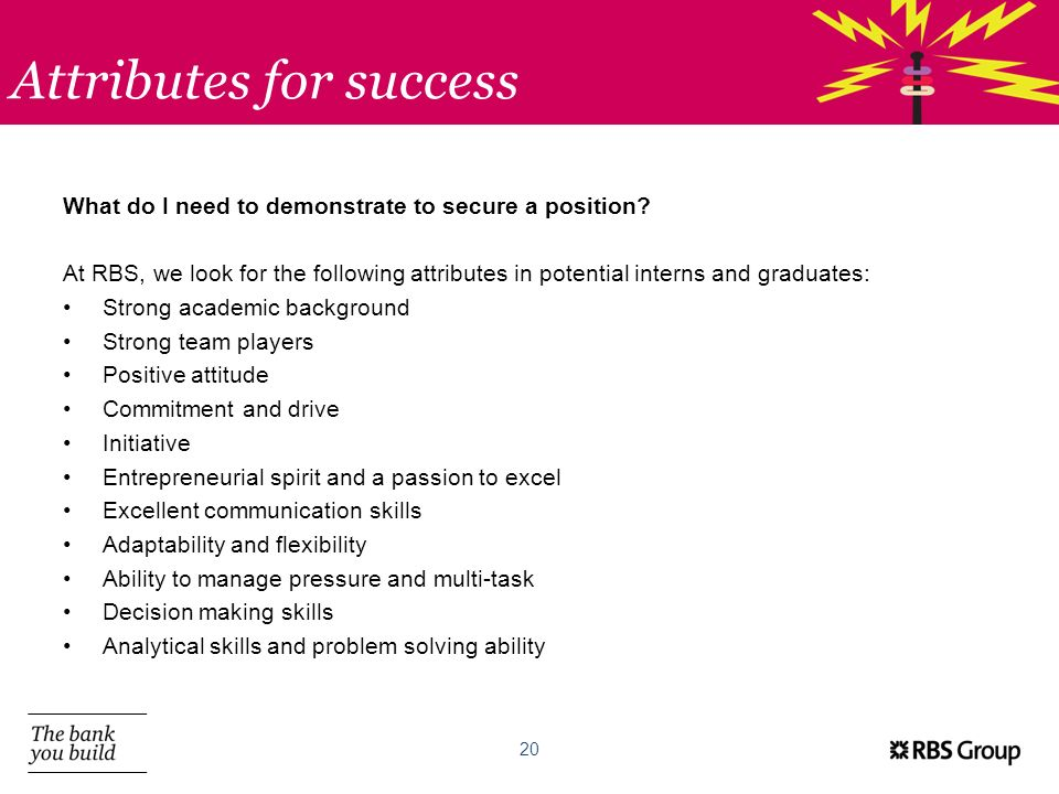 Attributes for success 20 What do I need to demonstrate to secure a position? At RBS, we look for the following attributes in potential interns and gr