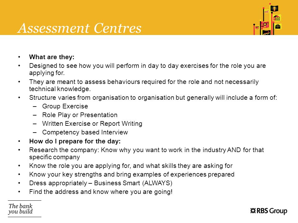 Assessment Centres What are they: Designed to see how you will perform in day to day exercises for the role you are applying for. They are meant to as