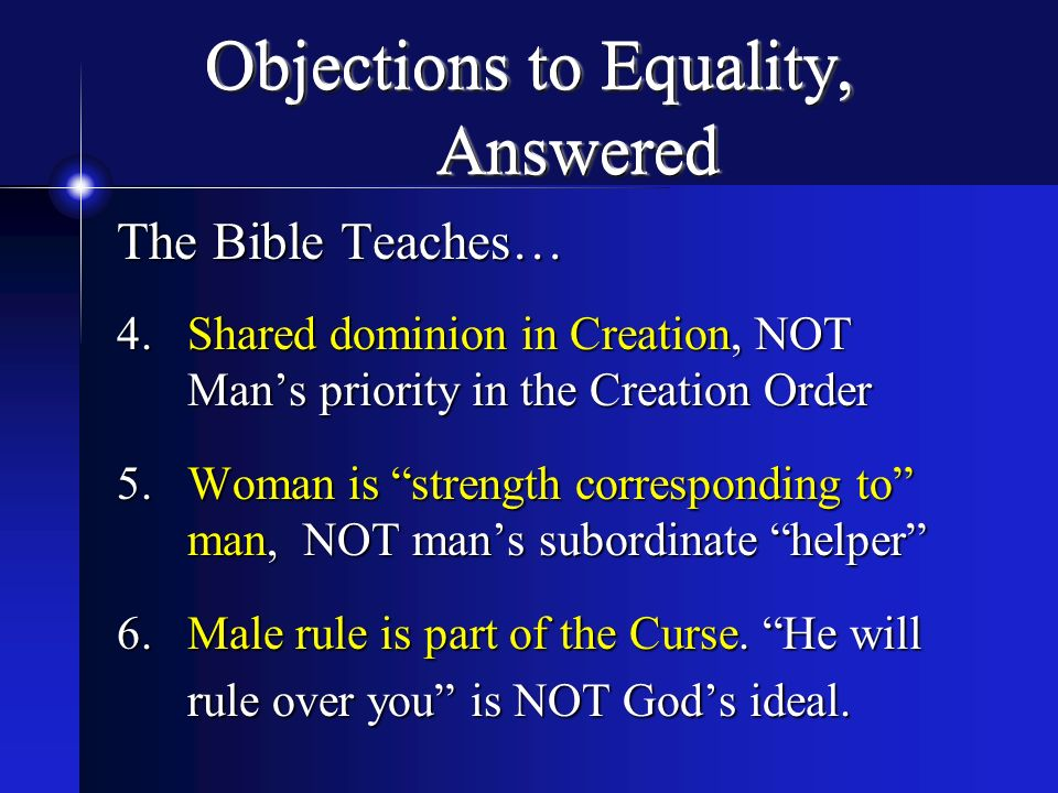 Objections to Equality, Answered The Bible Teaches… 4.Shared dominion in Creation, NOT Mans priority in the Creation Order 5.Woman is strength corresp