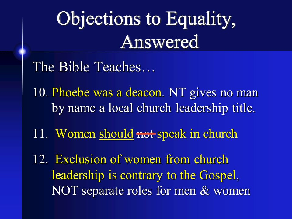 Objections to Equality, Answered The Bible Teaches… 10.Phoebe was a deacon. NT gives no man by name a local church leadership title. 11. Women should