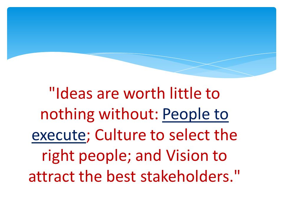 Ideas are worth little to nothing without: People to execute; Culture to select the right people; and Vision to attract the best stakeholders.