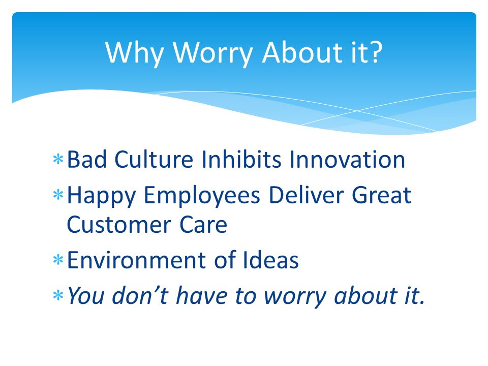 Bad Culture Inhibits Innovation Happy Employees Deliver Great Customer Care Environment of Ideas You dont have to worry about it.