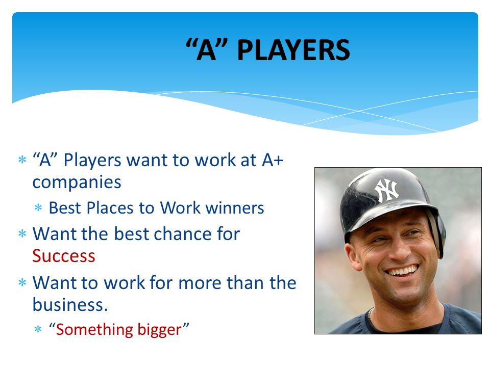 A Players want to work at A+ companies Best Places to Work winners Want the best chance for Success Want to work for more than the business. Something