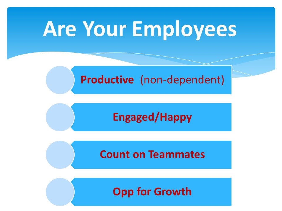 Productive (non-dependent) Engaged/Happy Count on Teammates Opp for Growth Are Your Employees