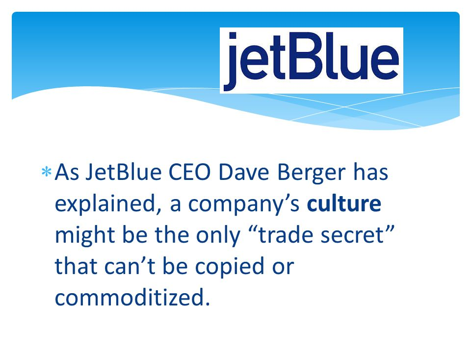As JetBlue CEO Dave Berger has explained, a companys culture might be the only trade secret that cant be copied or commoditized.