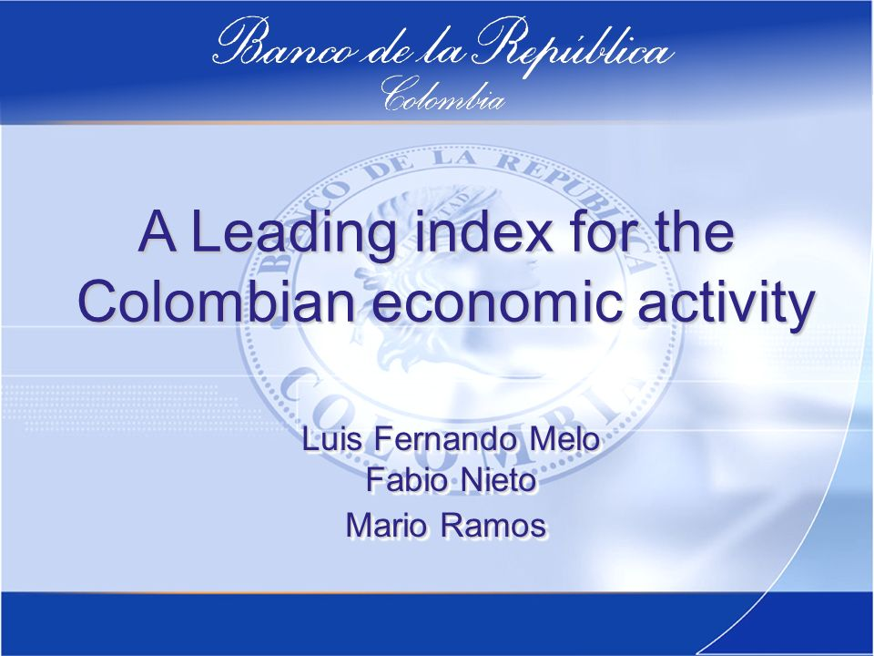 A Leading index for the Colombian economic activity Colombian economic activity Luis Fernando Melo Fabio Nieto Mario Ramos Luis Fernando Melo Fabio Nieto Mario Ramos