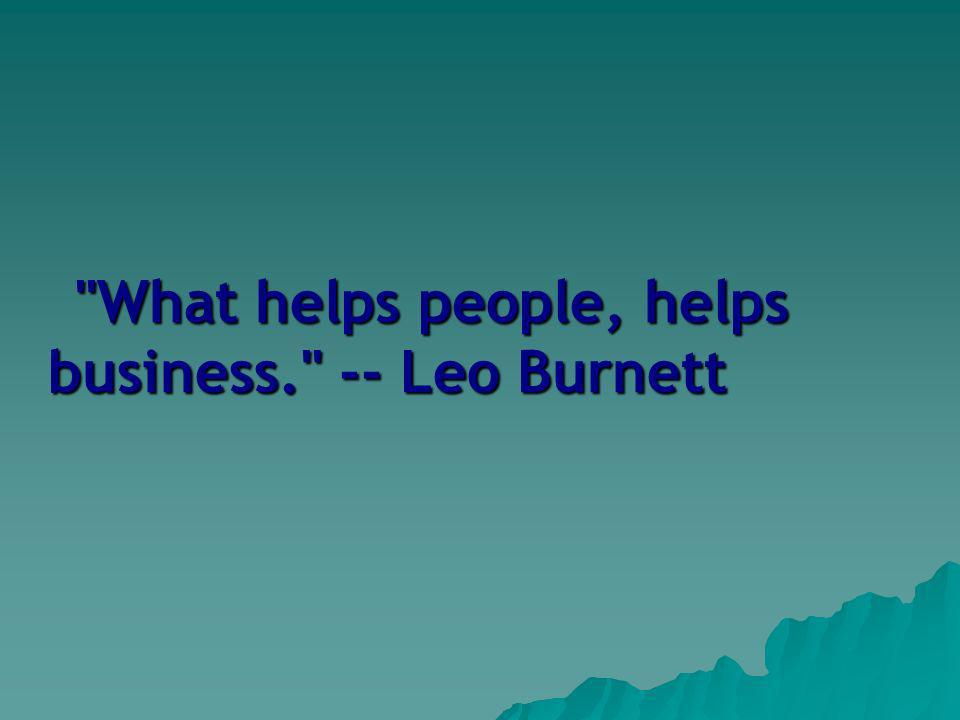 What helps people, helps business. -- Leo Burnett