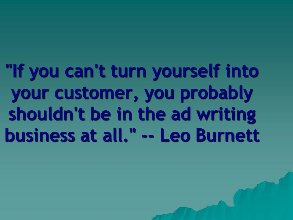 If you can t turn yourself into your customer, you probably shouldn t be in the ad writing business at all. -- Leo Burnett