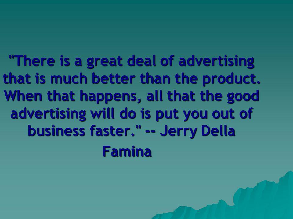 There is a great deal of advertising that is much better than the product.