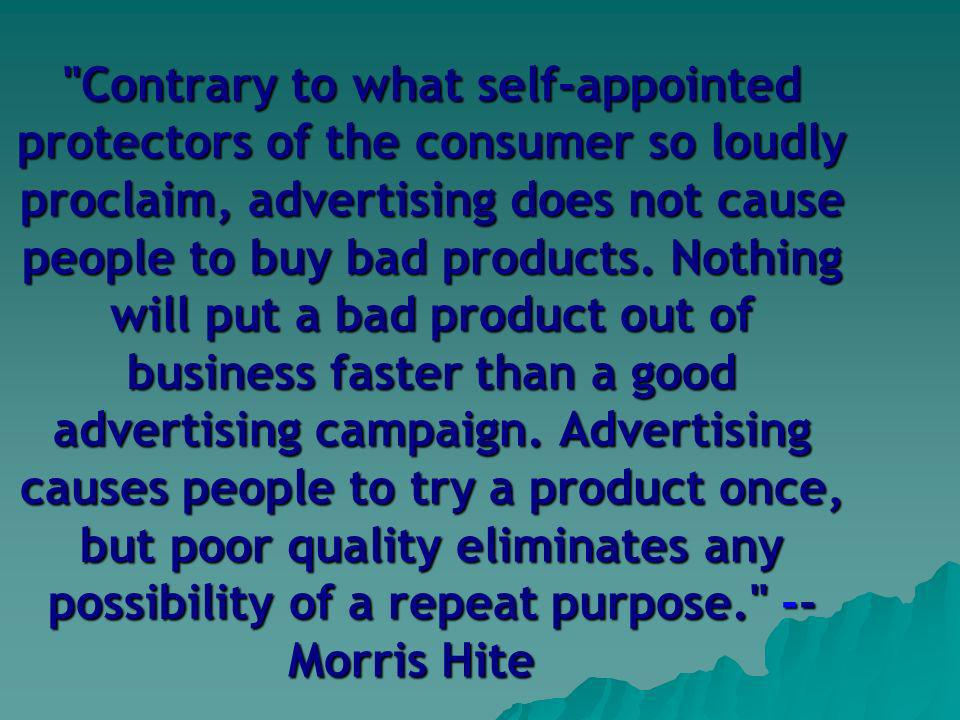 Contrary to what self-appointed protectors of the consumer so loudly proclaim, advertising does not cause people to buy bad products.