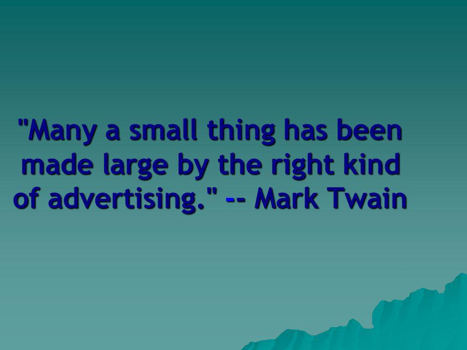 Many a small thing has been made large by the right kind of advertising. -- Mark Twain