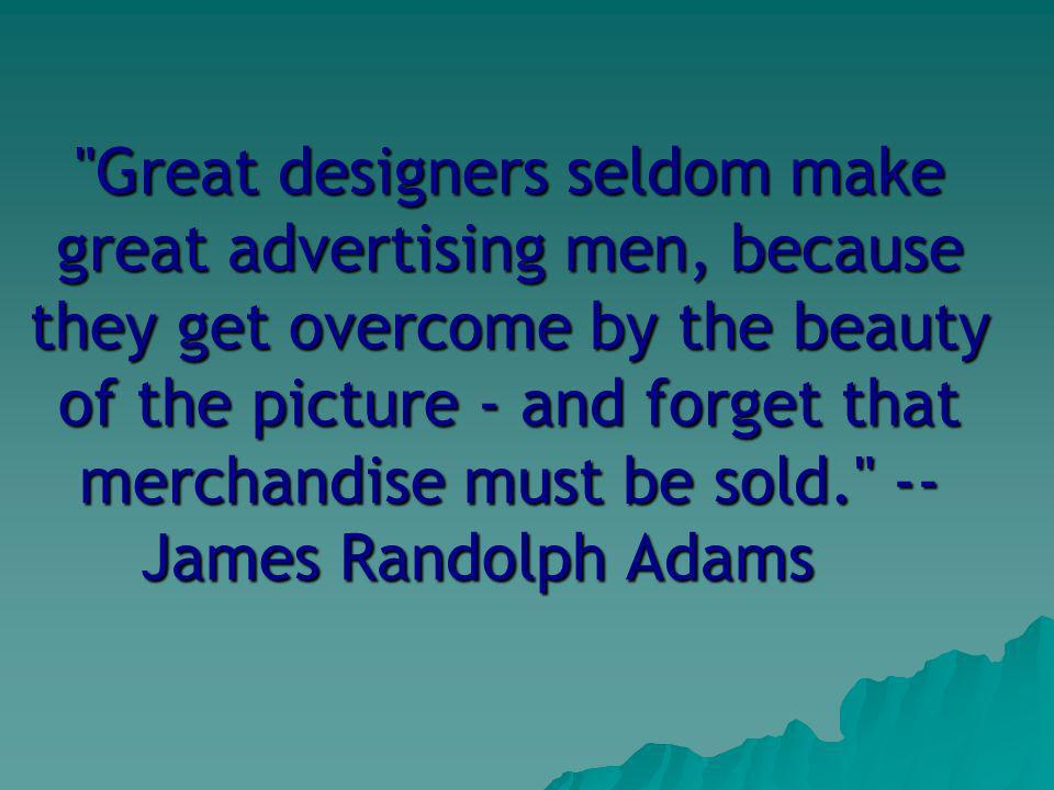 Great designers seldom make great advertising men, because they get overcome by the beauty of the picture - and forget that merchandise must be sold. -- James Randolph Adams