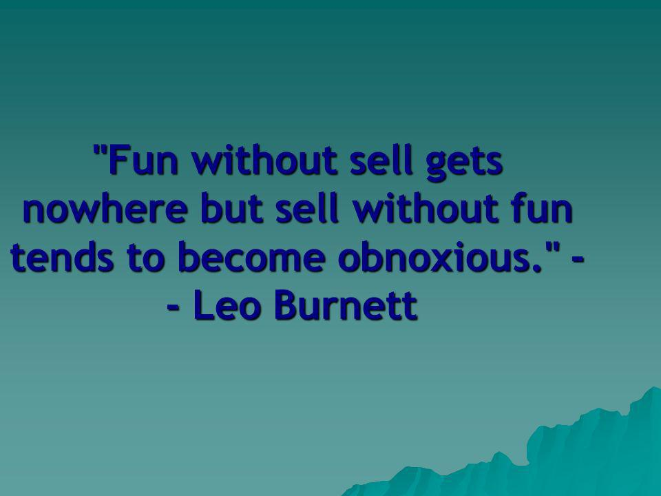 Fun without sell gets nowhere but sell without fun tends to become obnoxious. - - Leo Burnett