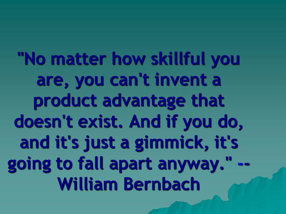 No matter how skillful you are, you can t invent a product advantage that doesn t exist.