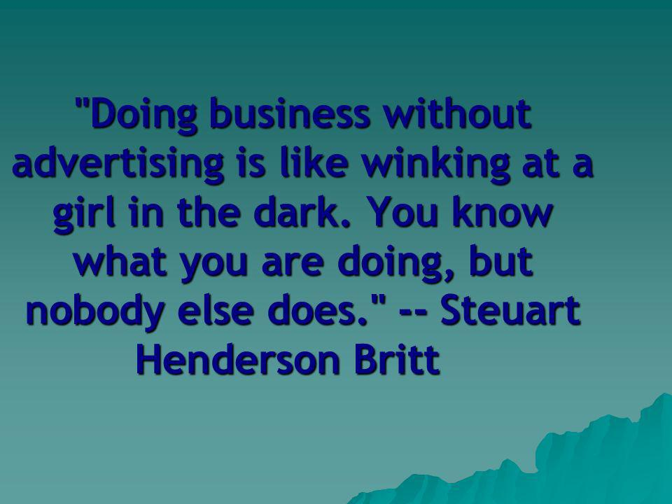 Doing business without advertising is like winking at a girl in the dark.