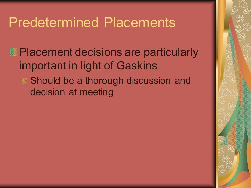 Predetermined Placements Placement decisions are particularly important in light of Gaskins Should be a thorough discussion and decision at meeting
