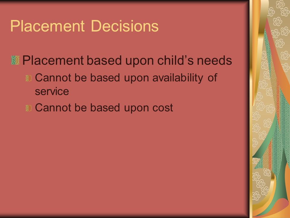 Placement Decisions Placement based upon childs needs Cannot be based upon availability of service Cannot be based upon cost