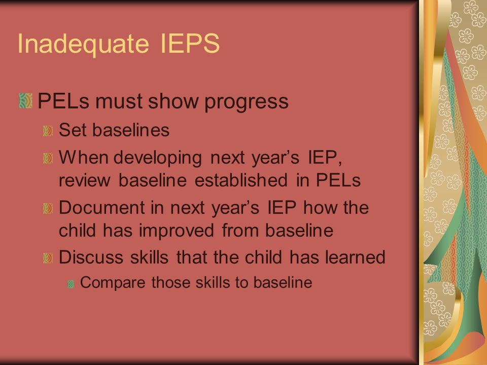 Inadequate IEPS PELs must show progress Set baselines When developing next years IEP, review baseline established in PELs Document in next years IEP h