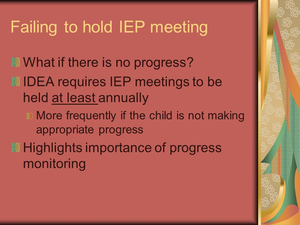 Failing to hold IEP meeting What if there is no progress? IDEA requires IEP meetings to be held at least annually More frequently if the child is not