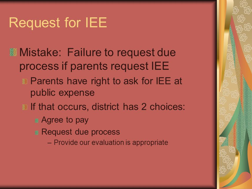 Request for IEE Mistake: Failure to request due process if parents request IEE Parents have right to ask for IEE at public expense If that occurs, dis