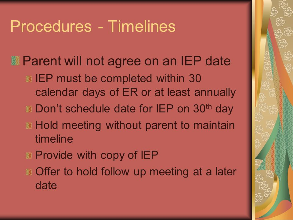 Procedures - Timelines Parent will not agree on an IEP date IEP must be completed within 30 calendar days of ER or at least annually Dont schedule dat