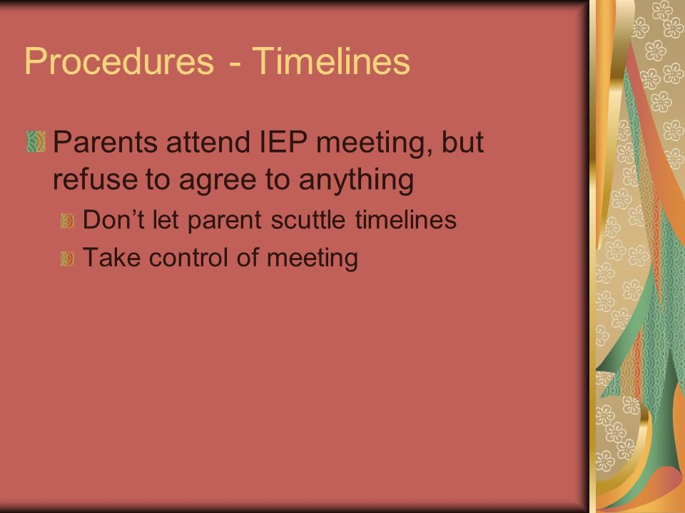 Procedures - Timelines Parents attend IEP meeting, but refuse to agree to anything Dont let parent scuttle timelines Take control of meeting