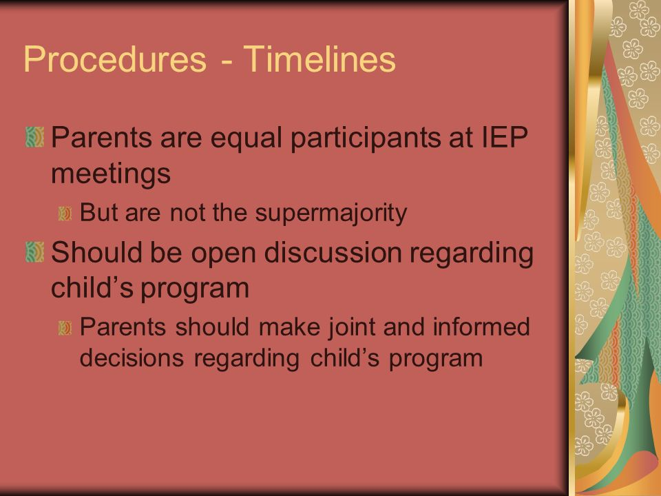 Procedures - Timelines Parents are equal participants at IEP meetings But are not the supermajority Should be open discussion regarding childs program
