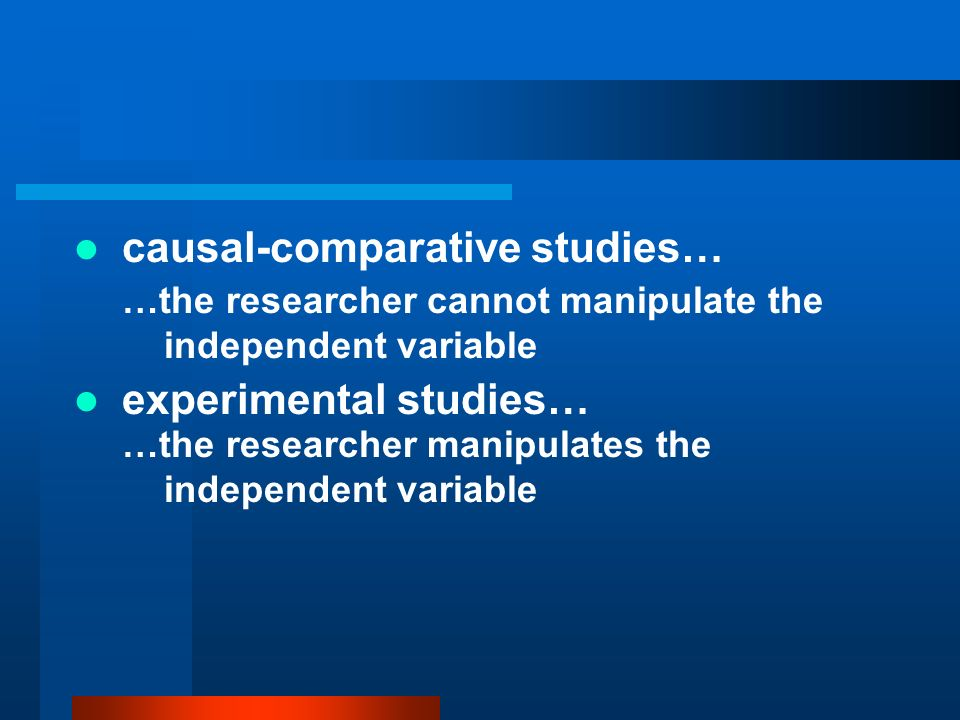 causal-comparative studies… …the researcher cannot manipulate the independent variable experimental studies… …the researcher manipulates the independe