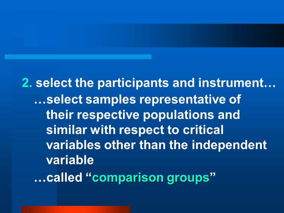 2. select the participants and instrument… …select samples representative of their respective populations and similar with respect to critical variabl