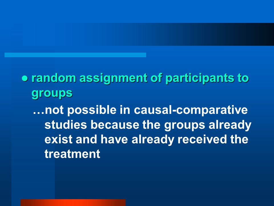 random assignment of participants to groups random assignment of participants to groups …not possible in causal-comparative studies because the groups