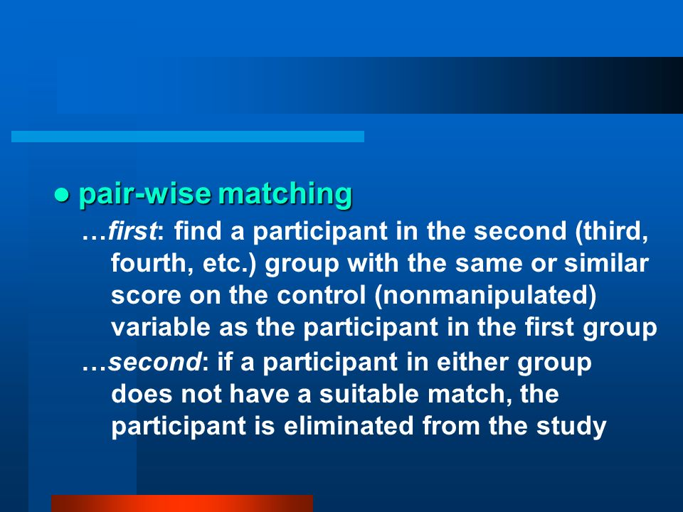 pair-wise matching pair-wise matching …first: find a participant in the second (third, fourth, etc.) group with the same or similar score on the contr