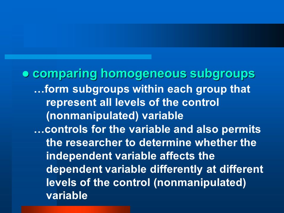 comparing homogeneous subgroups comparing homogeneous subgroups …form subgroups within each group that represent all levels of the control (nonmanipul