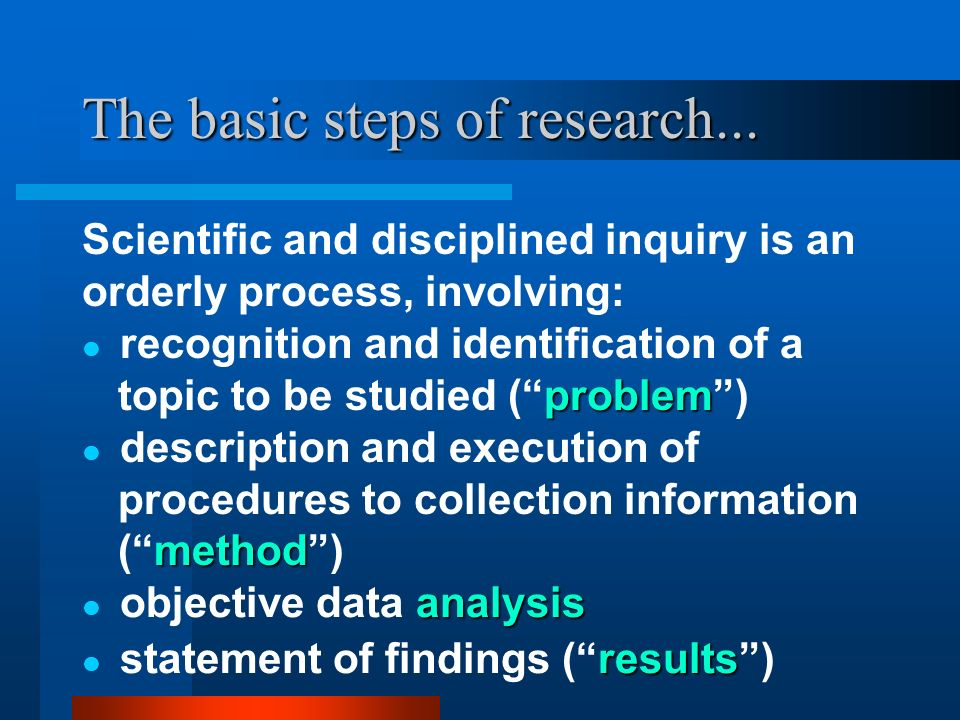 The basic steps of research... Scientific and disciplined inquiry is an orderly process, involving: method description and execution of procedures to